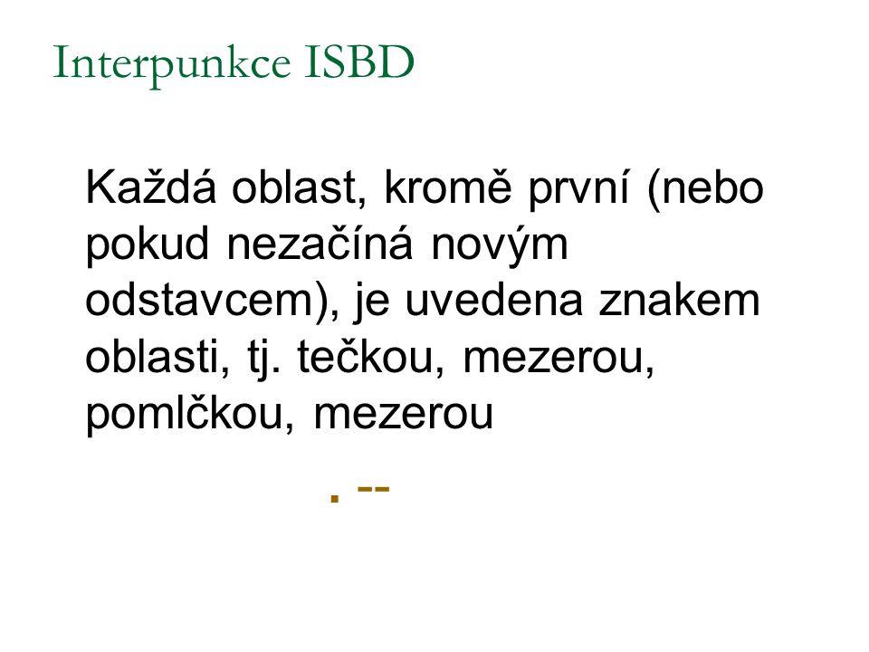 Interpunkce ISBD Každá oblast, kromě první (nebo pokud nezačíná novým odstavcem), je uvedena znakem oblasti, tj. tečkou, mezerou, pomlčkou, mezerou.