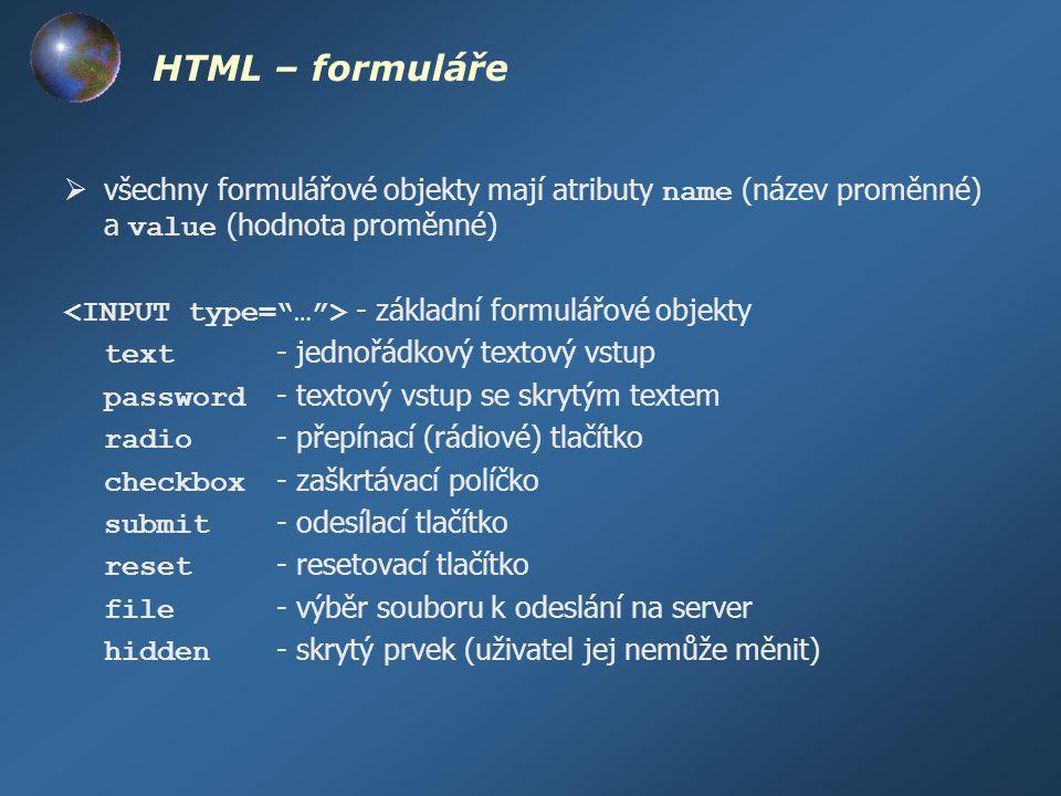 HTML – formuláře všechny formulářové objekty mají atributy name (název proměnné) a value (hodnota proměnné)
