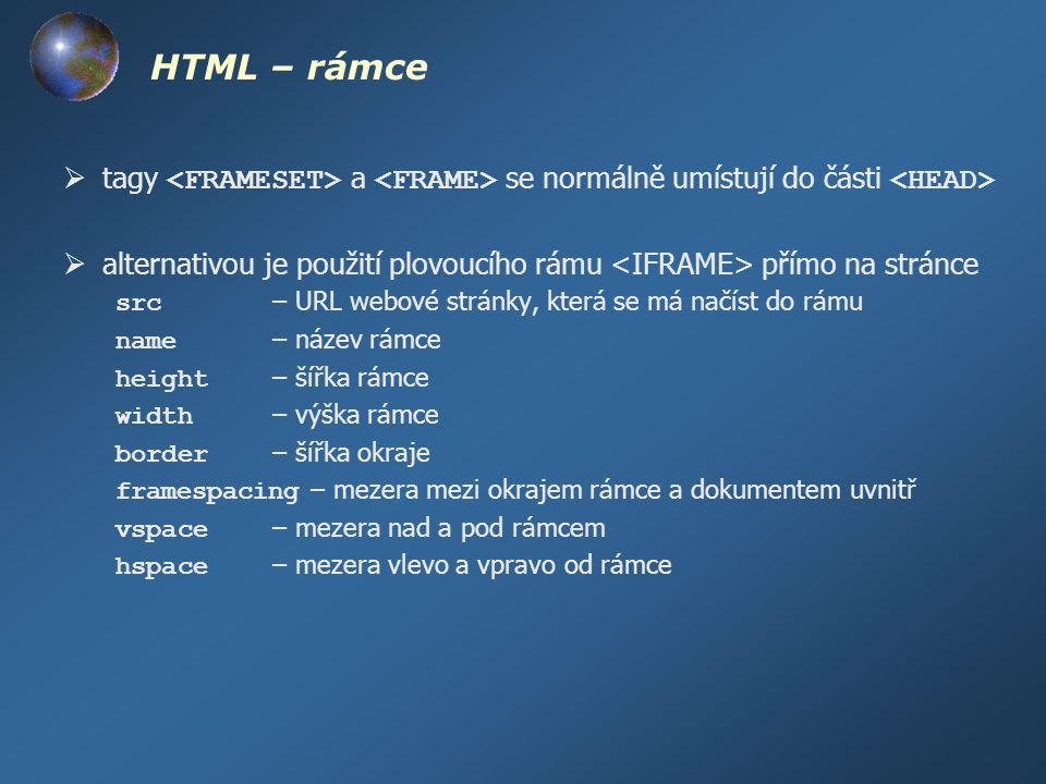 HTML – rámce tagy <FRAMESET> a <FRAME> se normálně umístují do části <HEAD> alternativou je použití plovoucího rámu <IFRAME> přímo na stránce.