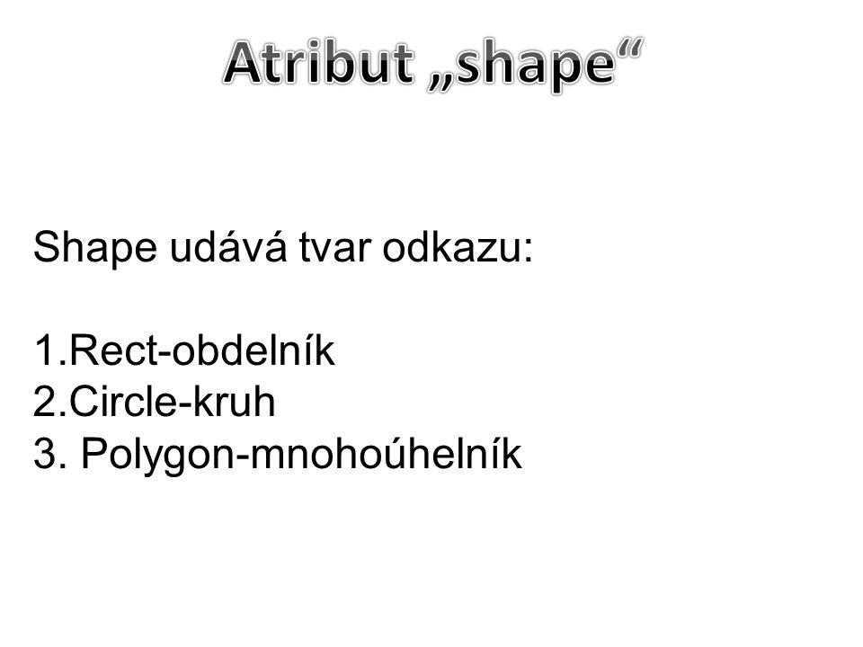 """Atribut """"shape Shape udává tvar odkazu: 1.Rect-obdelník 2.Circle-kruh"""