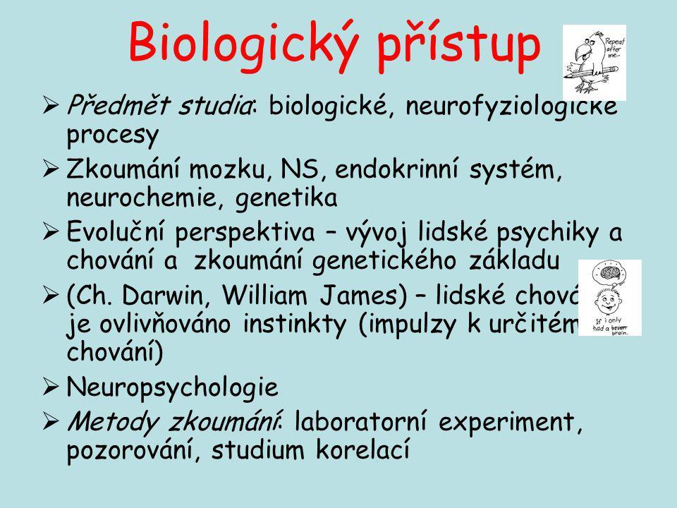 Biologický přístup Předmět studia: biologické, neurofyziologické procesy. Zkoumání mozku, NS, endokrinní systém, neurochemie, genetika.