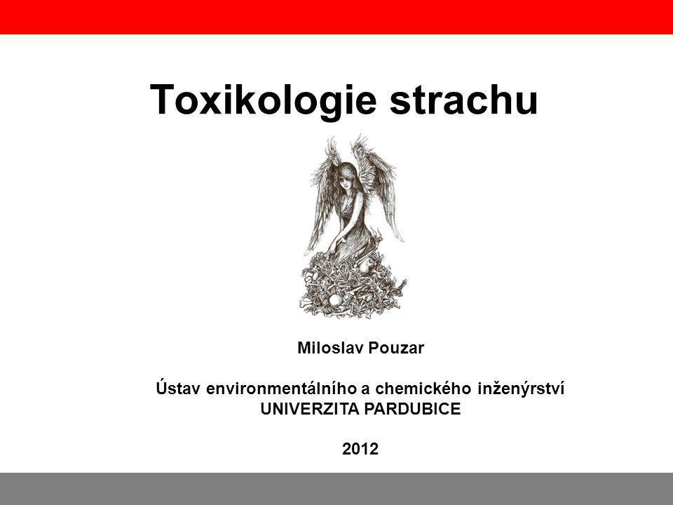 Toxikologie strachu Miloslav Pouzar Ústav environmentálního a chemického inženýrství UNIVERZITA PARDUBICE 2012.