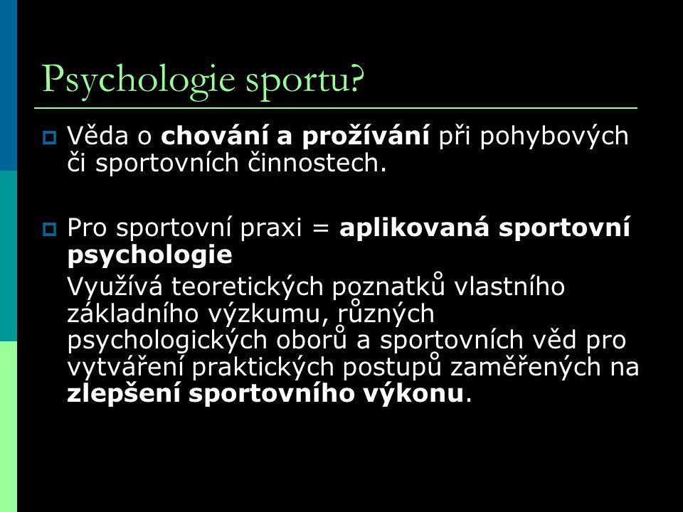 Psychologie sportu Věda o chování a prožívání při pohybových či sportovních činnostech. Pro sportovní praxi = aplikovaná sportovní psychologie.