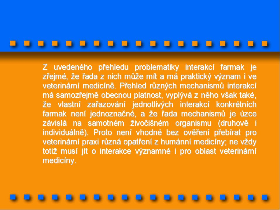 Z uvedeného přehledu problematiky interakcí farmak je zřejmé, že řada z nich může mít a má praktický význam i ve veterinární medicíně.