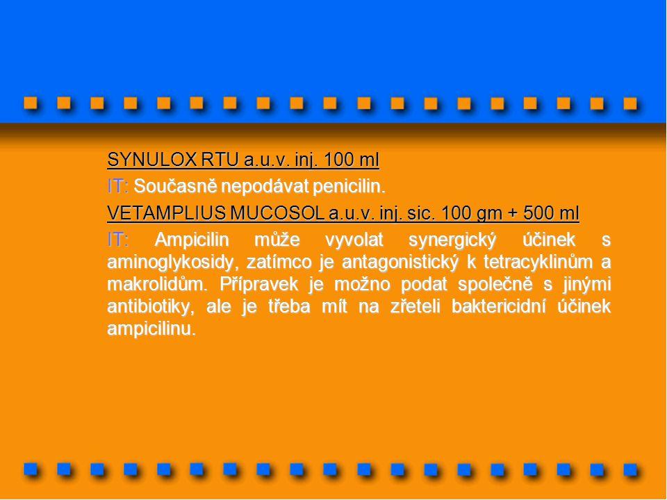 SYNULOX RTU a.u.v. inj. 100 ml IT: Současně nepodávat penicilin. VETAMPLIUS MUCOSOL a.u.v. inj. sic. 100 gm + 500 ml.