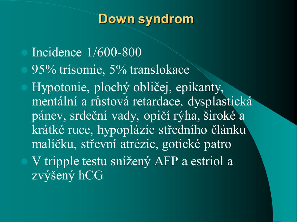 Down syndrom Incidence 1/600-800. 95% trisomie, 5% translokace.