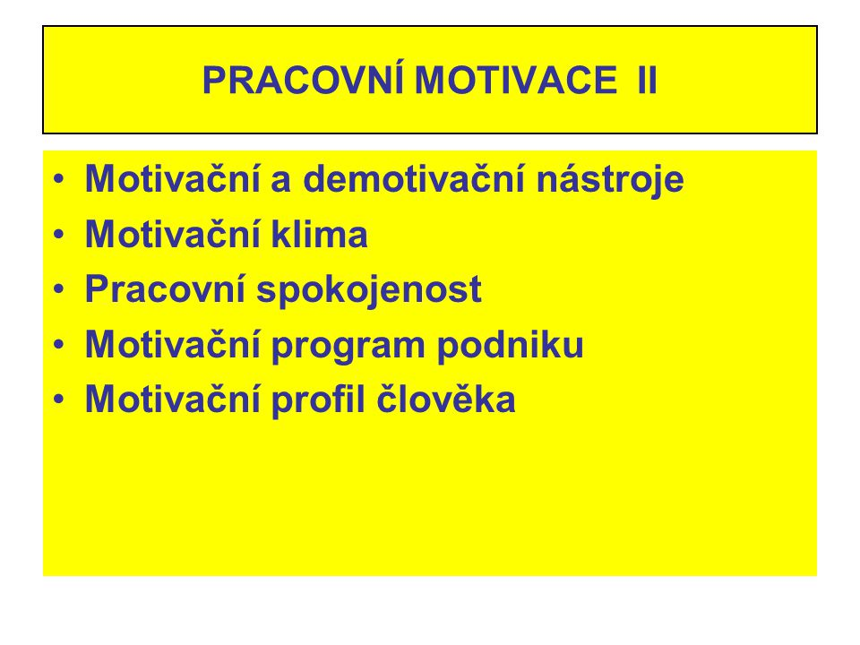 PRACOVNÍ MOTIVACE II Motivační a demotivační nástroje. Motivační klima. Pracovní spokojenost. Motivační program podniku.