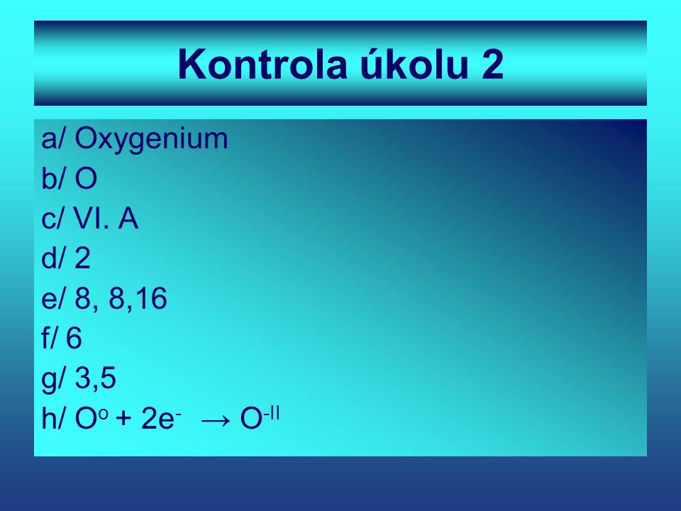 Kontrola úkolu 2 a/ Oxygenium b/ O c/ VI. A d/ 2 e/ 8, 8,16 f/ 6