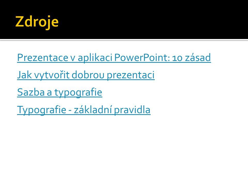 Zdroje Prezentace v aplikaci PowerPoint: 10 zásad Jak vytvořit dobrou prezentaci Sazba a typografie Typografie - základní pravidla