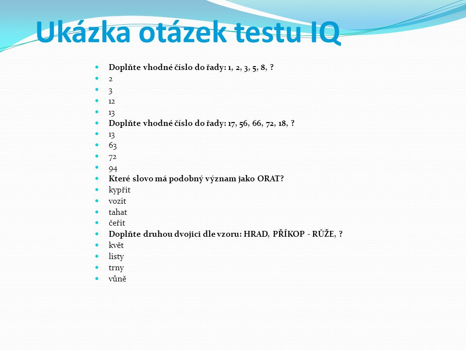 Ukázka otázek testu IQ Doplňte vhodné číslo do řady: 1, 2, 3, 5, 8,