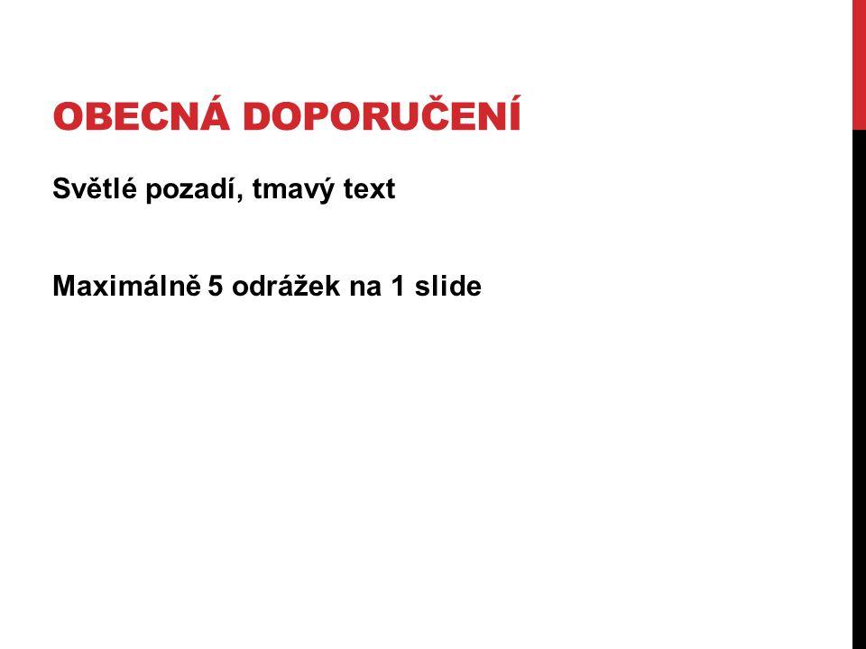 Obecná doporučení Světlé pozadí, tmavý text Maximálně 5 odrážek na 1 slide