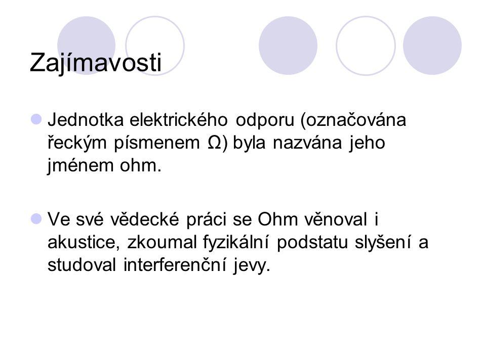 Zajímavosti Jednotka elektrického odporu (označována řeckým písmenem Ω) byla nazvána jeho jménem ohm.