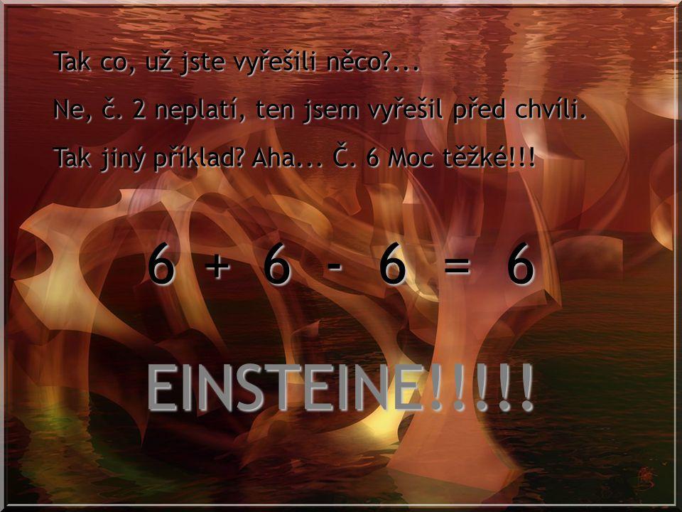 EINSTEINE!!!!! 6 6 6 = 6 + - Tak co, už jste vyřešili něco ...