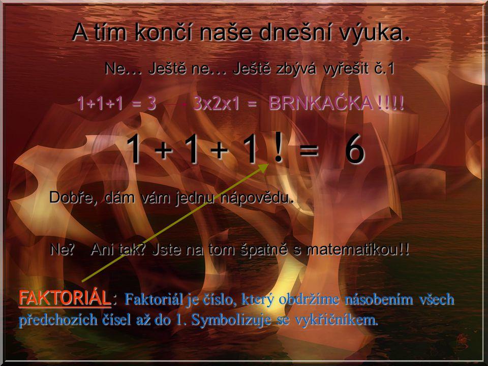 1 1 1 = 6 + + ! A tím končí naše dnešní výuka. 1+1+1 = 3 3x2x1 =