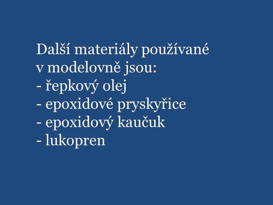 Další materiály používané v modelovně jsou: - řepkový olej - epoxidové pryskyřice - epoxidový kaučuk - lukopren