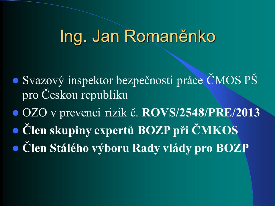 Ing. Jan Romaněnko Svazový inspektor bezpečnosti práce ČMOS PŠ pro Českou republiku. OZO v prevenci rizik č. ROVS/2548/PRE/2013.