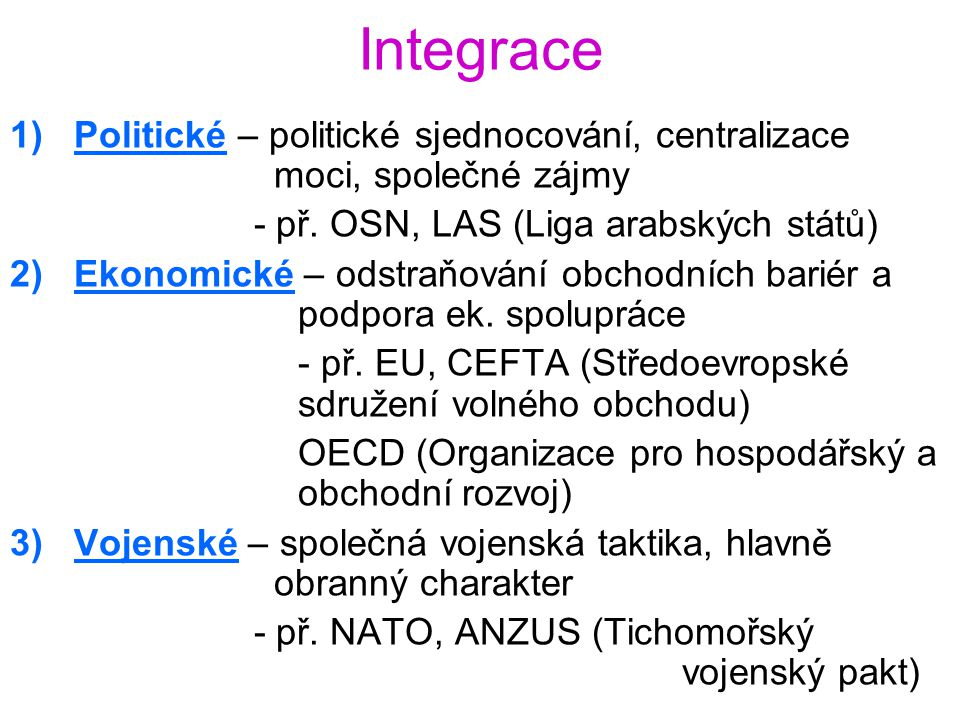 Integrace Politické – politické sjednocování, centralizace moci, společné zájmy. - př. OSN, LAS (Liga arabských států)