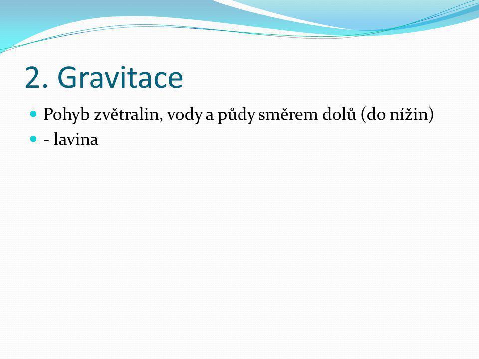2. Gravitace Pohyb zvětralin, vody a půdy směrem dolů (do nížin)