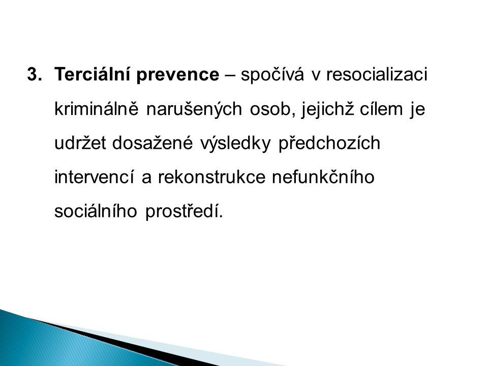 Terciální prevence – spočívá v resocializaci kriminálně narušených osob, jejichž cílem je udržet dosažené výsledky předchozích intervencí a rekonstrukce nefunkčního sociálního prostředí.