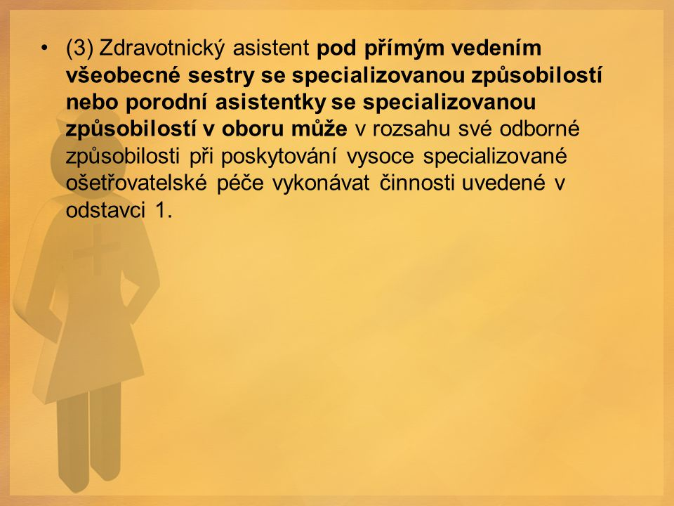 (3) Zdravotnický asistent pod přímým vedením všeobecné sestry se specializovanou způsobilostí nebo porodní asistentky se specializovanou způsobilostí v oboru může v rozsahu své odborné způsobilosti při poskytování vysoce specializované ošetřovatelské péče vykonávat činnosti uvedené v odstavci 1.