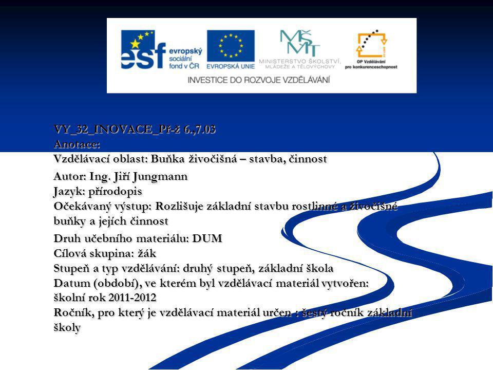 VY_32_INOVACE_Př-ž 6.,7.03 Anotace: Vzdělávací oblast: Buňka živočišná – stavba, činnost