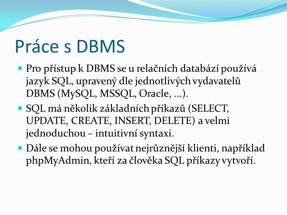 Práce s DBMS Pro přístup k DBMS se u relačních databází používá jazyk SQL, upravený dle jednotlivých vydavatelů DBMS (MySQL, MSSQL, Oracle, ...).