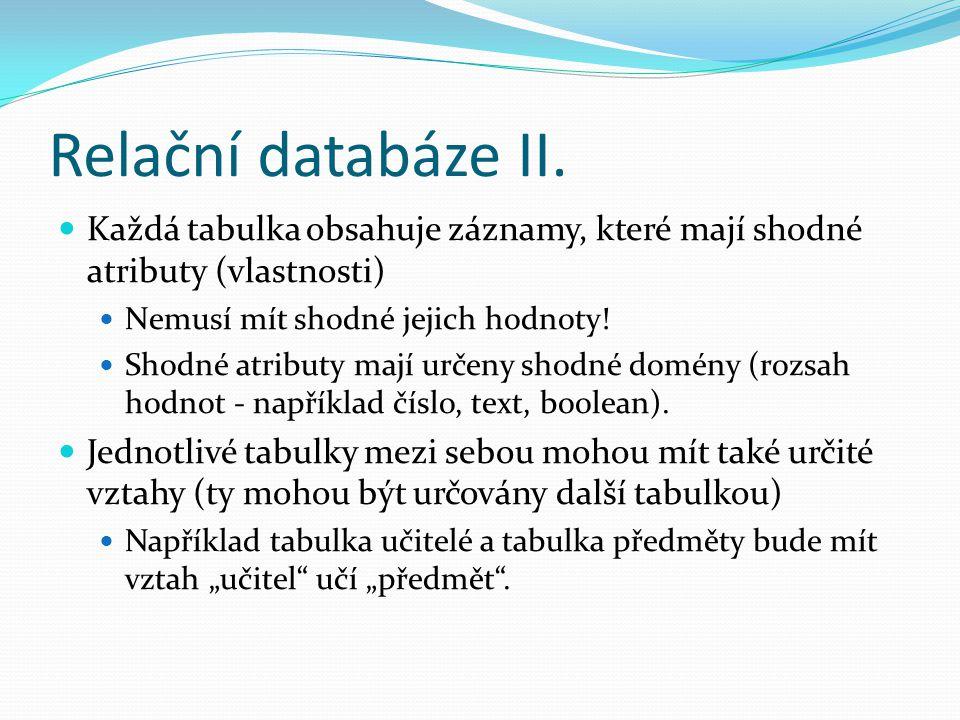 Relační databáze II. Každá tabulka obsahuje záznamy, které mají shodné atributy (vlastnosti) Nemusí mít shodné jejich hodnoty!