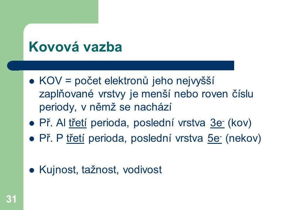Kovová vazba KOV = počet elektronů jeho nejvyšší zaplňované vrstvy je menší nebo roven číslu periody, v němž se nachází.