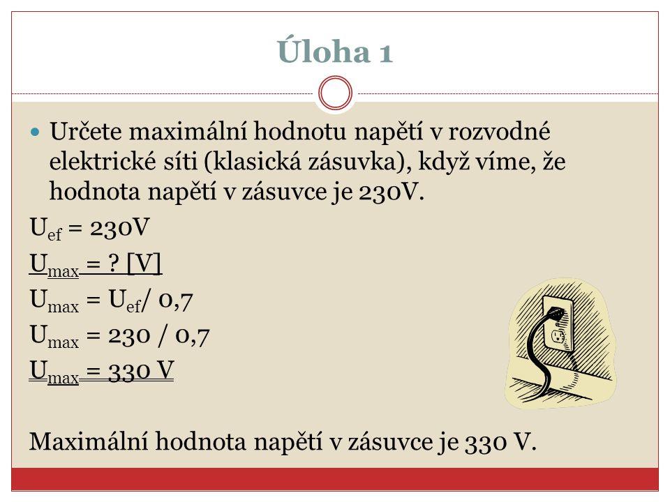 Úloha 1 Určete maximální hodnotu napětí v rozvodné elektrické síti (klasická zásuvka), když víme, že hodnota napětí v zásuvce je 230V.