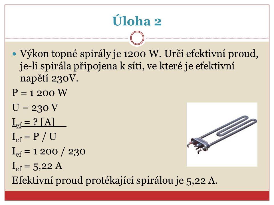 Úloha 2 Výkon topné spirály je 1200 W. Urči efektivní proud, je-li spirála připojena k síti, ve které je efektivní napětí 230V.