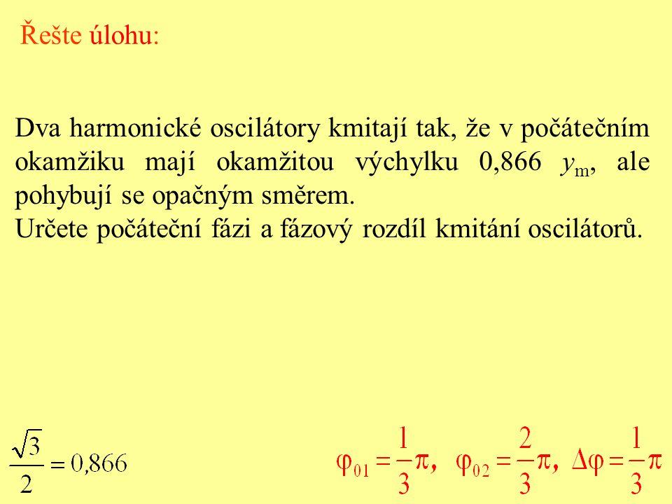 Řešte úlohu: Dva harmonické oscilátory kmitají tak, že v počátečním okamžiku mají okamžitou výchylku 0,866 ym, ale pohybují se opačným směrem.