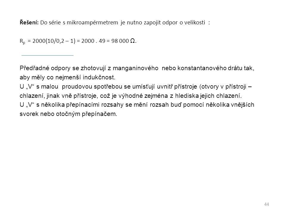 Řešení: Do série s mikroampérmetrem je nutno zapojit odpor o velikosti : Rp = 2000(10/0,2 – 1) = 2000 .