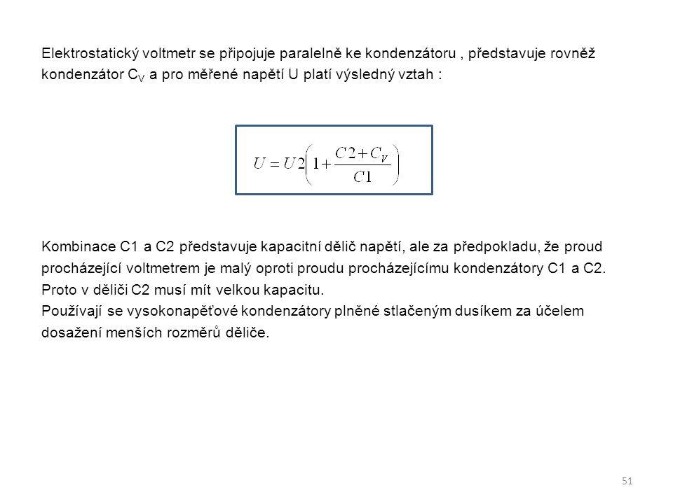 Elektrostatický voltmetr se připojuje paralelně ke kondenzátoru , představuje rovněž kondenzátor CV a pro měřené napětí U platí výsledný vztah : Kombinace C1 a C2 představuje kapacitní dělič napětí, ale za předpokladu, že proud procházející voltmetrem je malý oproti proudu procházejícímu kondenzátory C1 a C2.