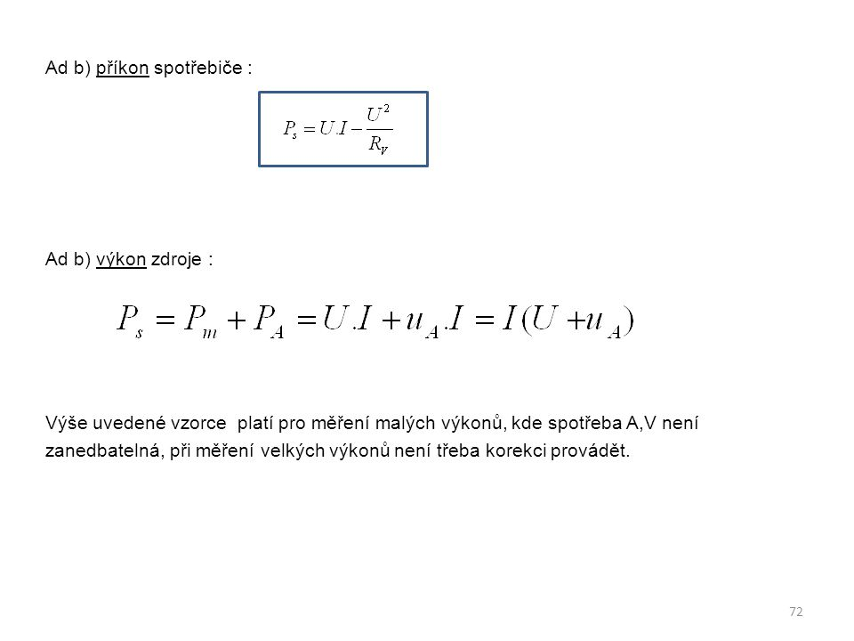 Ad b) příkon spotřebiče : Ad b) výkon zdroje : Výše uvedené vzorce platí pro měření malých výkonů, kde spotřeba A,V není zanedbatelná, při měření velkých výkonů není třeba korekci provádět.