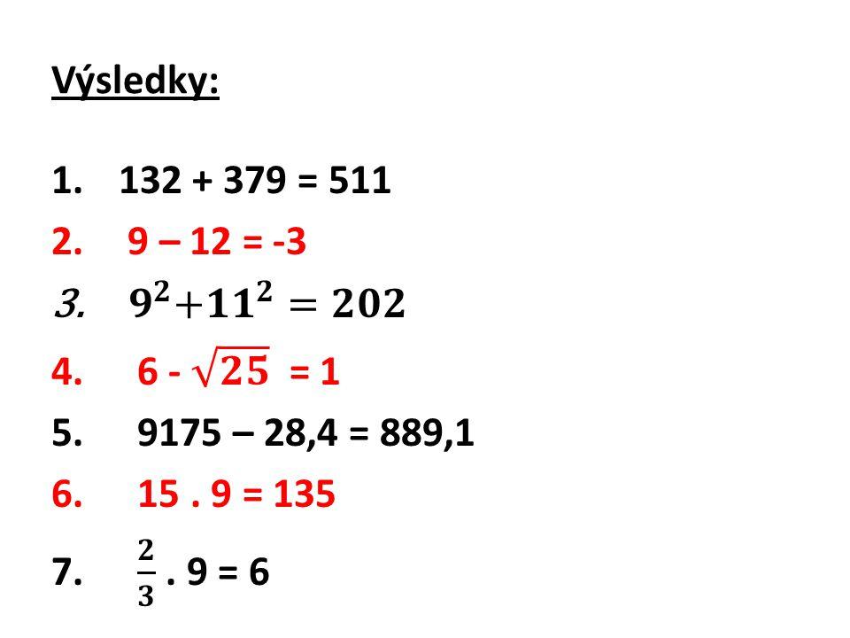 Výsledky: 132 + 379 = 511. 9 – 12 = -3. 𝟗 𝟐 + 𝟏𝟏 𝟐 =𝟐𝟎𝟐. 6 - 𝟐𝟓 = 1. 9175 – 28,4 = 889,1. 15 . 9 = 135.