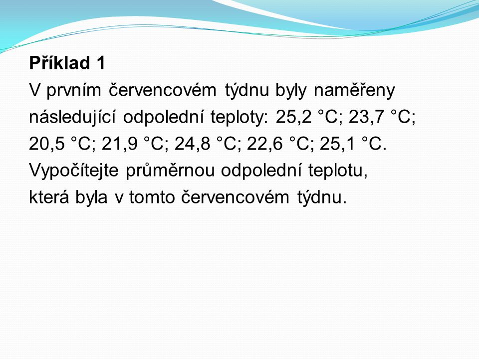 Příklad 1 V prvním červencovém týdnu byly naměřeny následující odpolední teploty: 25,2 °C; 23,7 °C; 20,5 °C; 21,9 °C; 24,8 °C; 22,6 °C; 25,1 °C.