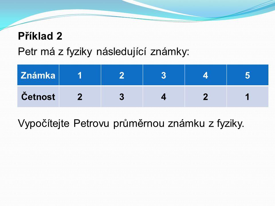 Příklad 2 Petr má z fyziky následující známky: Vypočítejte Petrovu průměrnou známku z fyziky.