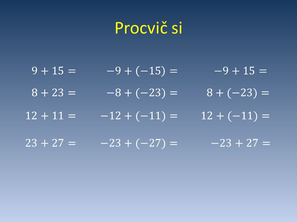 Procvič si 9+15= −9+ −15 = −9+15= 8+23= −8+(−23)= 8+(−23)= 12+11=