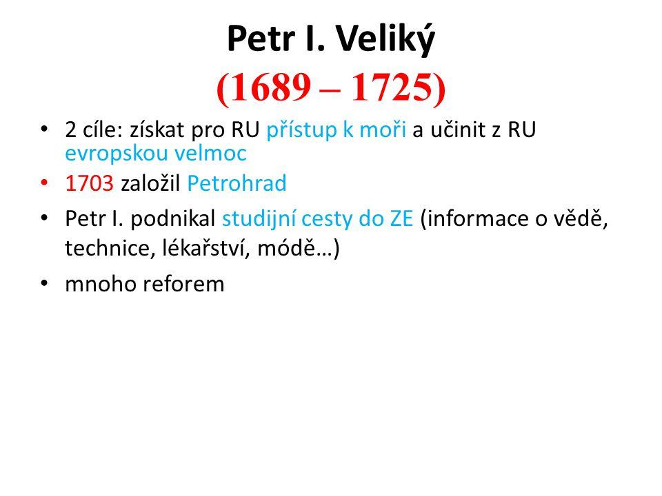 Petr I. Veliký (1689 – 1725) 2 cíle: získat pro RU přístup k moři a učinit z RU evropskou velmoc. 1703 založil Petrohrad.