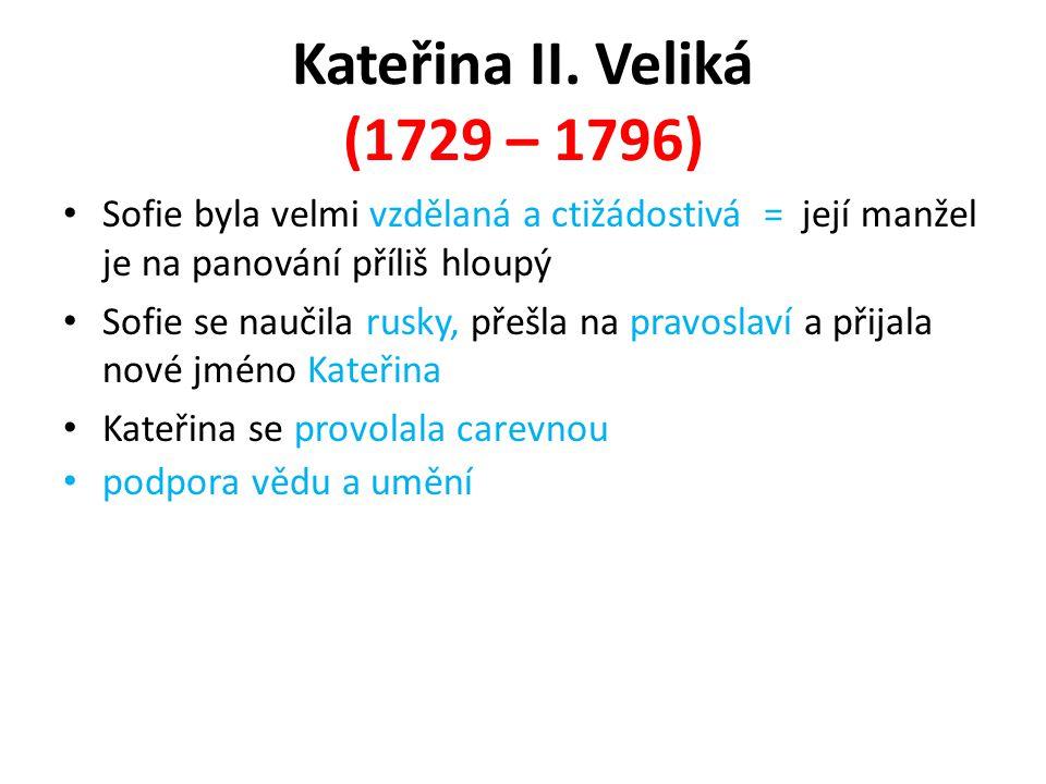 Kateřina II. Veliká (1729 – 1796) Sofie byla velmi vzdělaná a ctižádostivá = její manžel je na panování příliš hloupý.