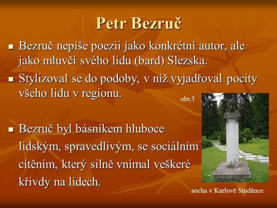 Petr Bezruč Bezruč nepíše poezii jako konkrétní autor, ale jako mluvčí svého lidu (bard) Slezska.
