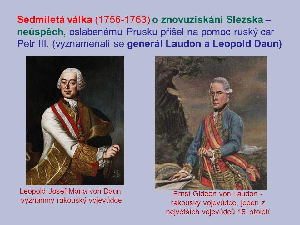 Sedmiletá válka (1756-1763) o znovuzískání Slezska – neúspěch, oslabenému Prusku přišel na pomoc ruský car Petr III. (vyznamenali se generál Laudon a Leopold Daun)