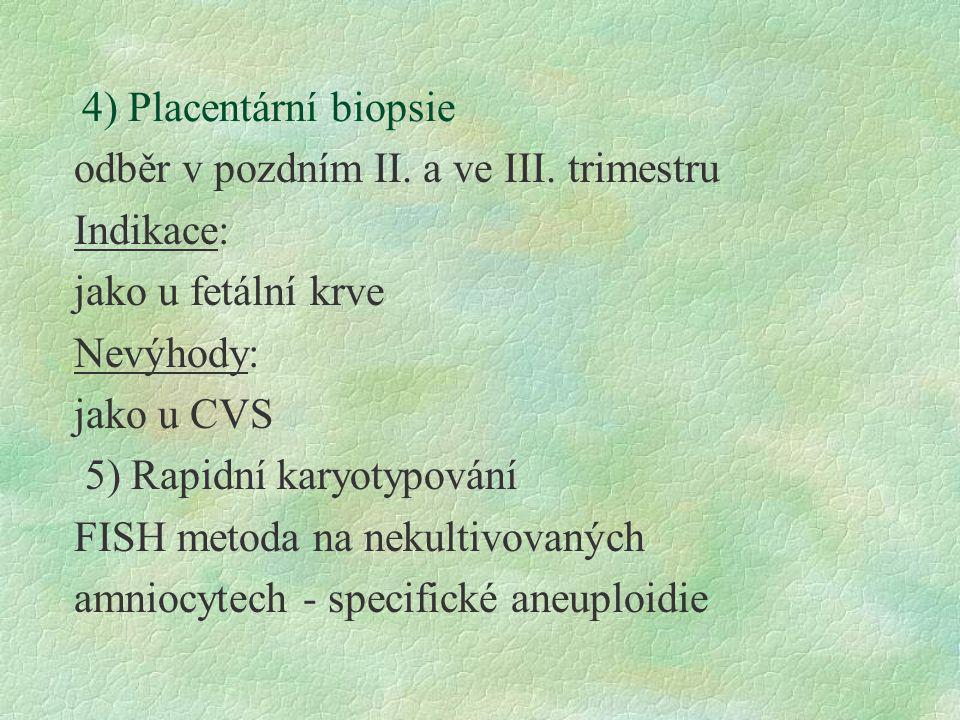 4) Placentární biopsie odběr v pozdním II. a ve III. trimestru. Indikace: jako u fetální krve. Nevýhody: