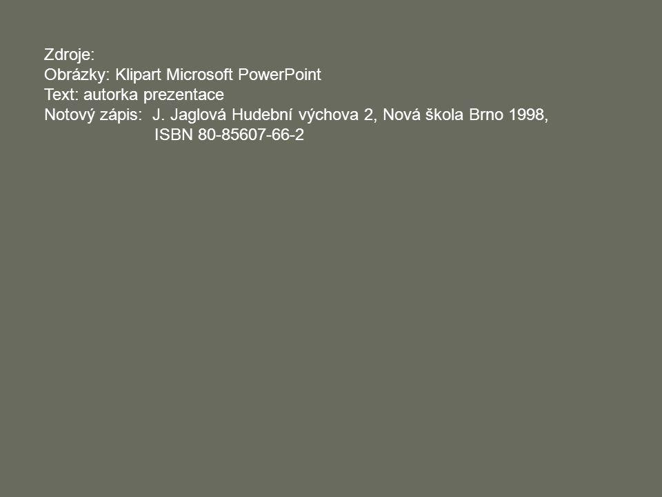 Zdroje: Obrázky: Klipart Microsoft PowerPoint. Text: autorka prezentace. Notový zápis: J. Jaglová Hudební výchova 2, Nová škola Brno 1998,
