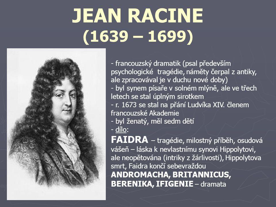 JEAN RACINE (1639 – 1699) francouzský dramatik (psal především psychologické tragédie, náměty čerpal z antiky, ale zpracovával je v duchu nové doby)