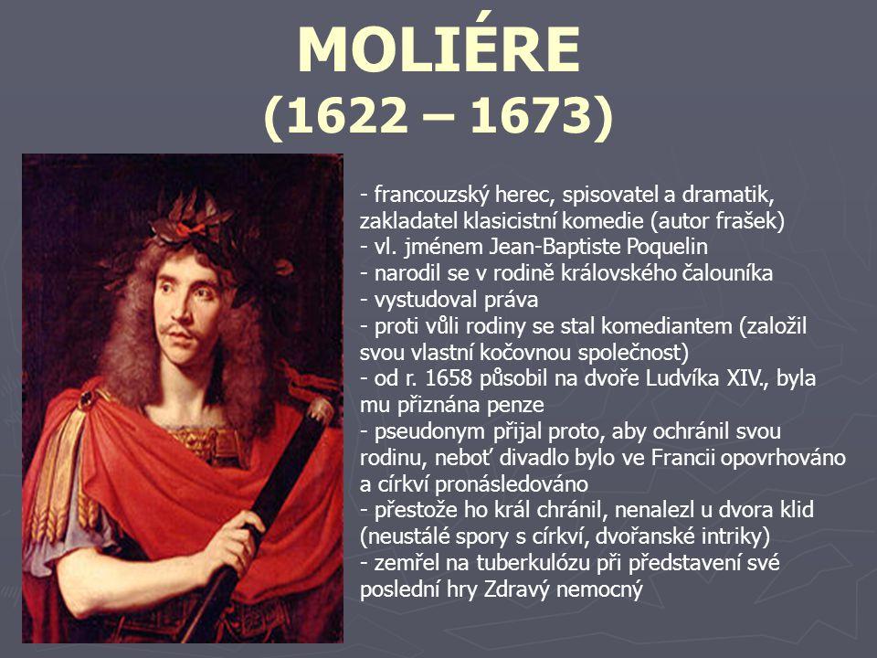 MOLIÉRE (1622 – 1673) francouzský herec, spisovatel a dramatik, zakladatel klasicistní komedie (autor frašek)