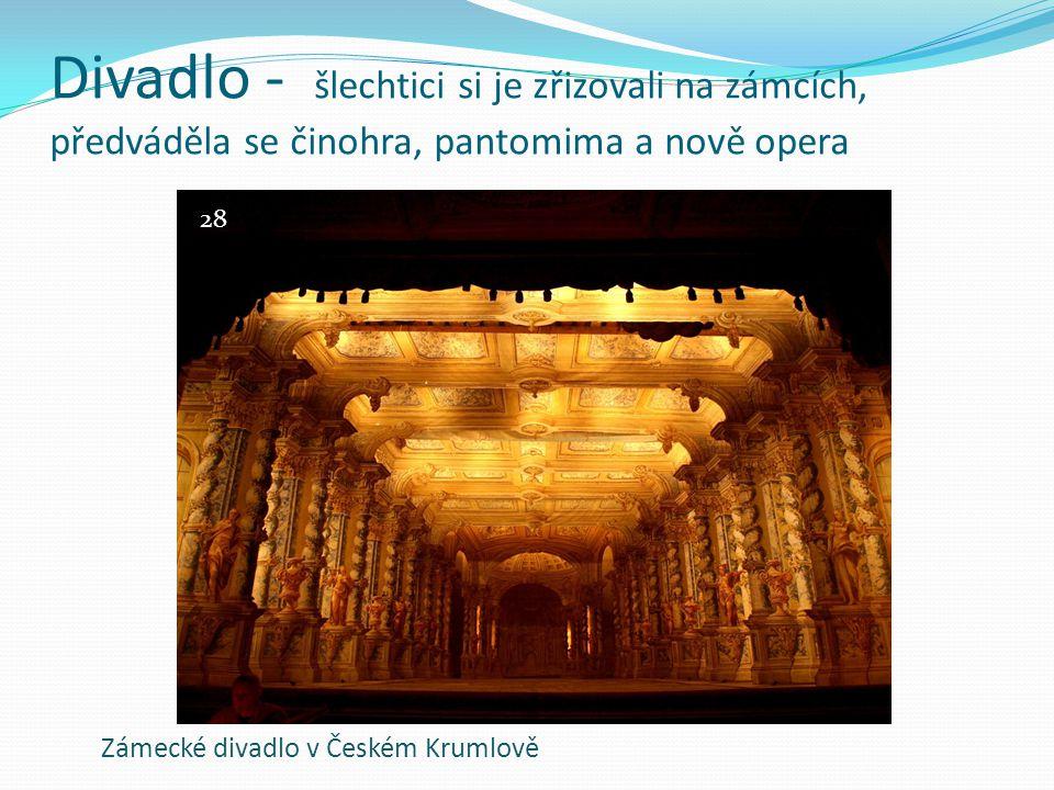 Divadlo - šlechtici si je zřizovali na zámcích, předváděla se činohra, pantomima a nově opera