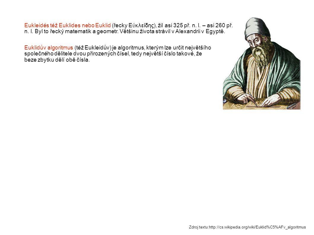 Eukleidés též Euklides nebo Euklid (řecky Εὐκλείδης), žil asi 325 př. n. l. – asi 260 př. n. l. Byl to řecký matematik a geometr. Většinu života strávil v Alexandrii v Egyptě.