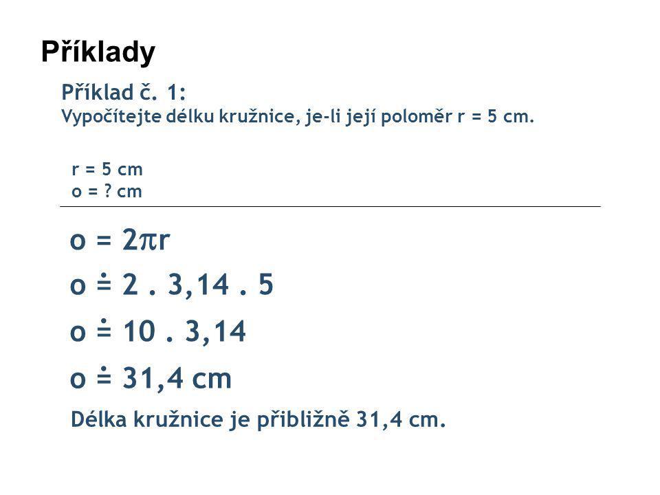 Příklady o = 2r . o = 2 . 3,14 . 5 . o = 10 . 3,14 . o = 31,4 cm