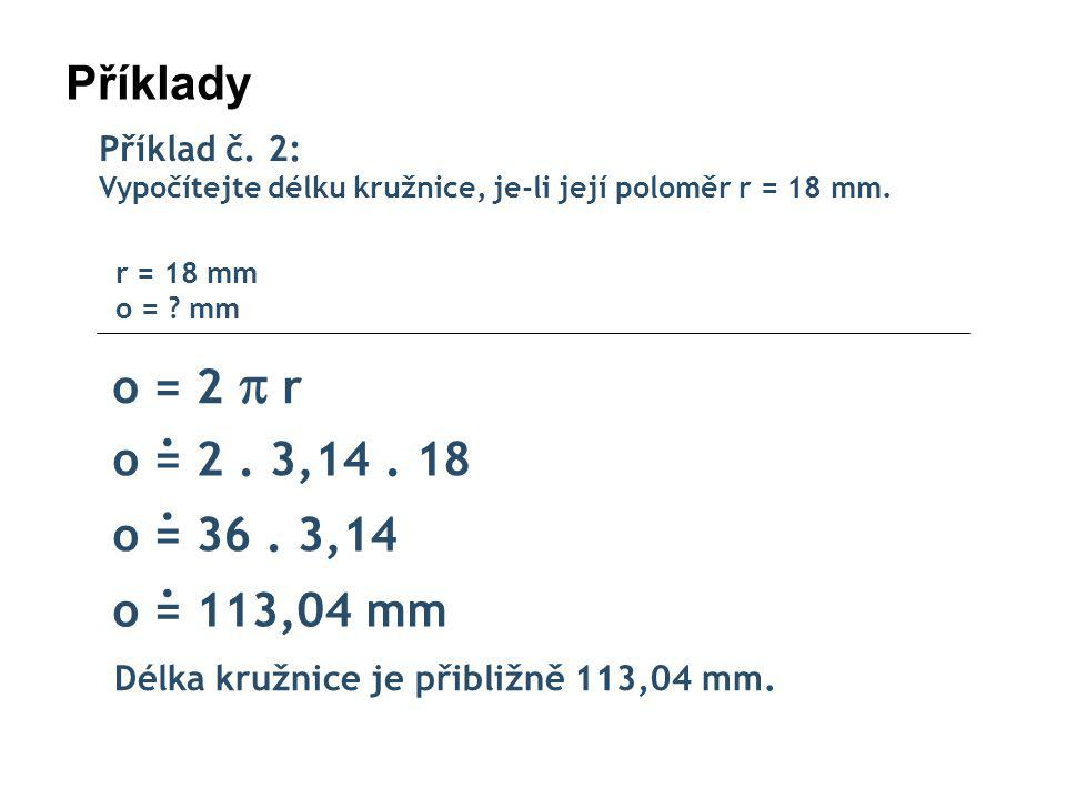 Příklady o = 2  r . o = 2 . 3,14 . 18 . o = 36 . 3,14 . o = 113,04 mm